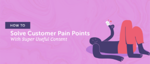 How To Solve Customer Pain Points With Super Useful Content
