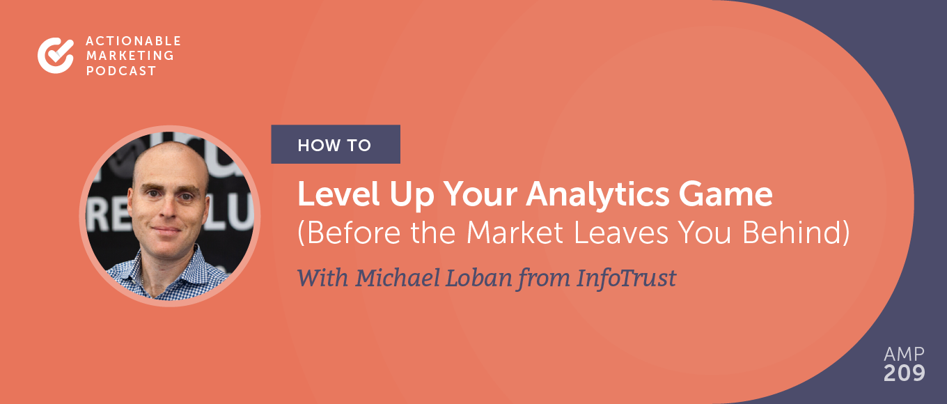 How to Level Up Your Analytics Game (Before the Market Leaves You Behind) With Michael Loban From Infotrust [AMP 209]