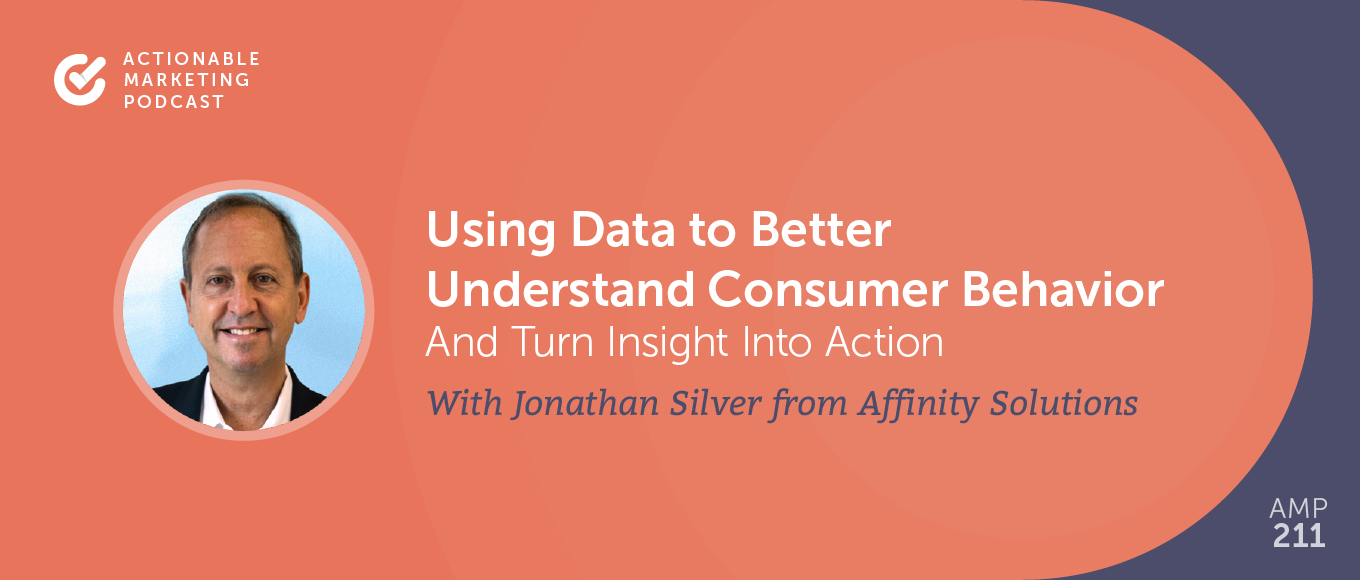Using Data to Better Understand Consumer Behavior And Turn Insight Into Action With Jonathan Silver From Affinity Solutions [AMP 211]