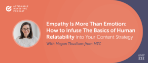 Empathy Is More than Emotion: How to Infuse The Basics of Human Relatability Into Your Content Strategy With Metgan Thudium From MTC – The Content Agency [AMP 212]