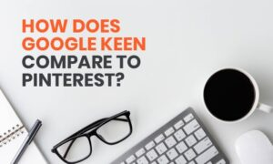 How Does Google Keen Compare to Pinterest?