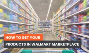 How to Get Your Products in Walmart Marketplace