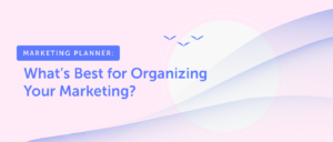 Marketing Planner: What's Best for Organizing Your Marketing?