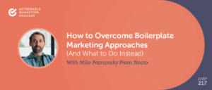 How to Overcome Boilerplate Marketing Approaches (And What to Do Instead) With Mike Poznansky From Neato [AMP 217]