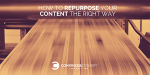 How to Repurpose Your Content the Right Way