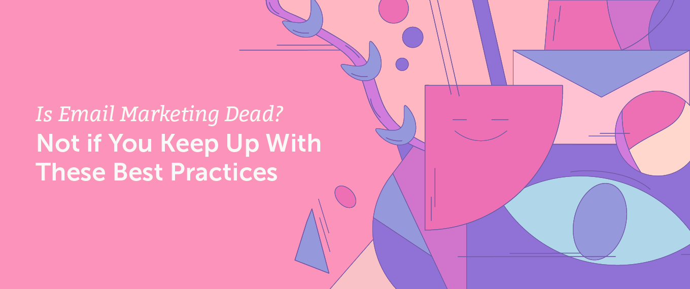 Is Email Marketing Dead? Not if You Keep Up With These Best Practices