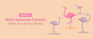 How to Write Awesome Content (Even in a Boring Niche)