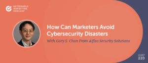 How Can Marketers Avoid Cybersecurity Disasters With Gary S. Chan From Alfizo Security Solutions [AMP 220]