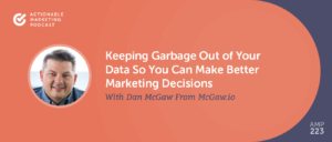 Keeping Garbage Out of Your Data So You Can Make Better Marketing Decisions With Dan McGaw From McGaw.io [AMP 223]
