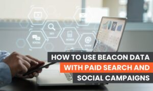 How to Use Beacon Data With Paid Search and Social Campaigns