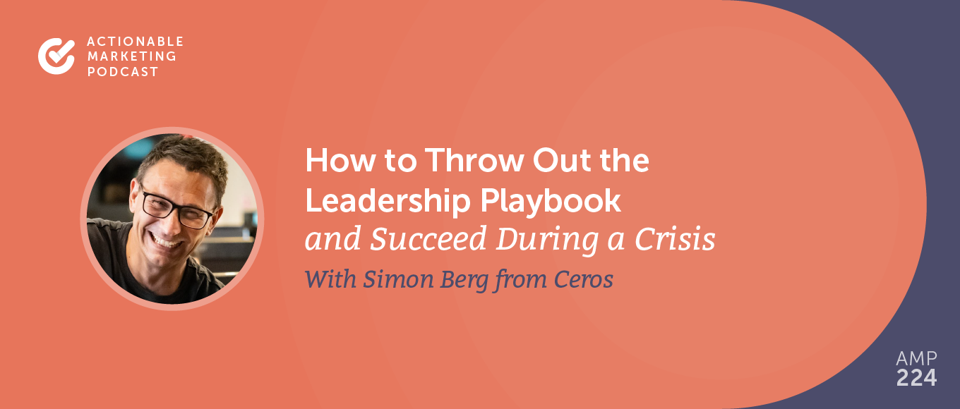How to Throw Out the Leadership Playbook and Succeed During a Crisis With Simon Berg From Ceros [AMP 224]