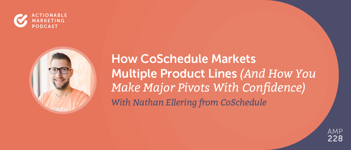 How CoSchedule Markets Multiple Product Lines (and How You Can Make Major Pivots With Confidence) With Nathan Ellering From CoSchedule [AMP 228]