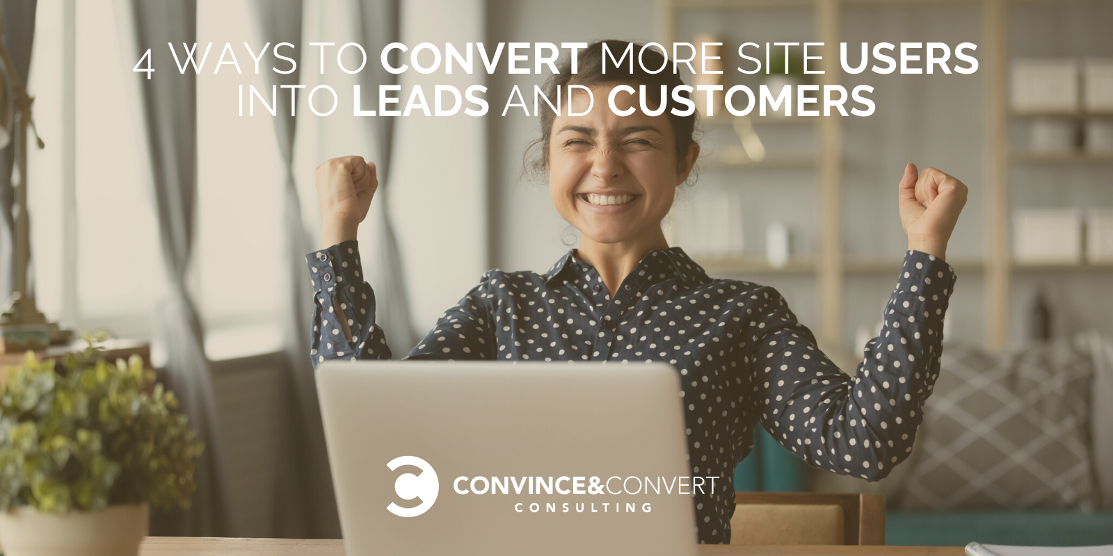 4 Ways to Convert More Site Users into Leads and Customers: Examples, Tools and Tactics