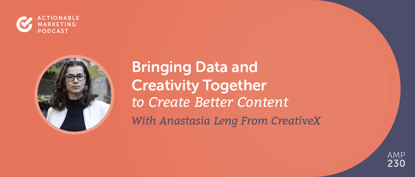 Bringing Data and Creativity Together to Create Better Content With Anastasia Leng From CreativeX [AMP 230]