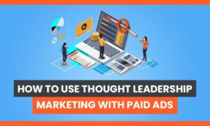 How to Use Thought Leadership Marketing With Paid Ads