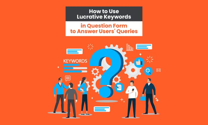 How to Use Lucrative Keywords in Question Form to Answer Users' Queries