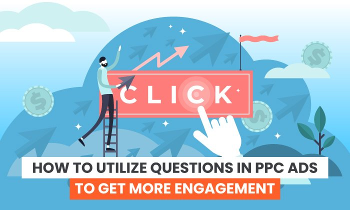 How to Utilize Questions in PPC Ads to Get More Engagement
