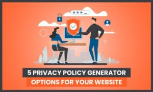 5 Privacy Policy Generator Options For Your Website