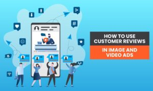 How to Use Customer Reviews in Images and Video Ads
