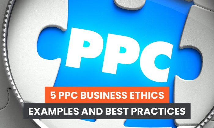 5 PPC Business Ethics Examples and Best Practices