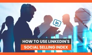 How to Use LinkedIn's Social Selling Index Like a Pro