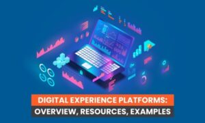 Digital Experience Platforms: Overview, Resources, Examples
