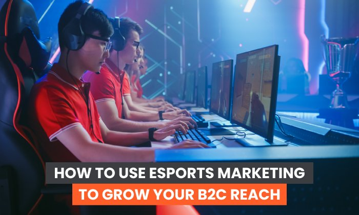 How to Use eSports Marketing to Grow Your B2C Reach