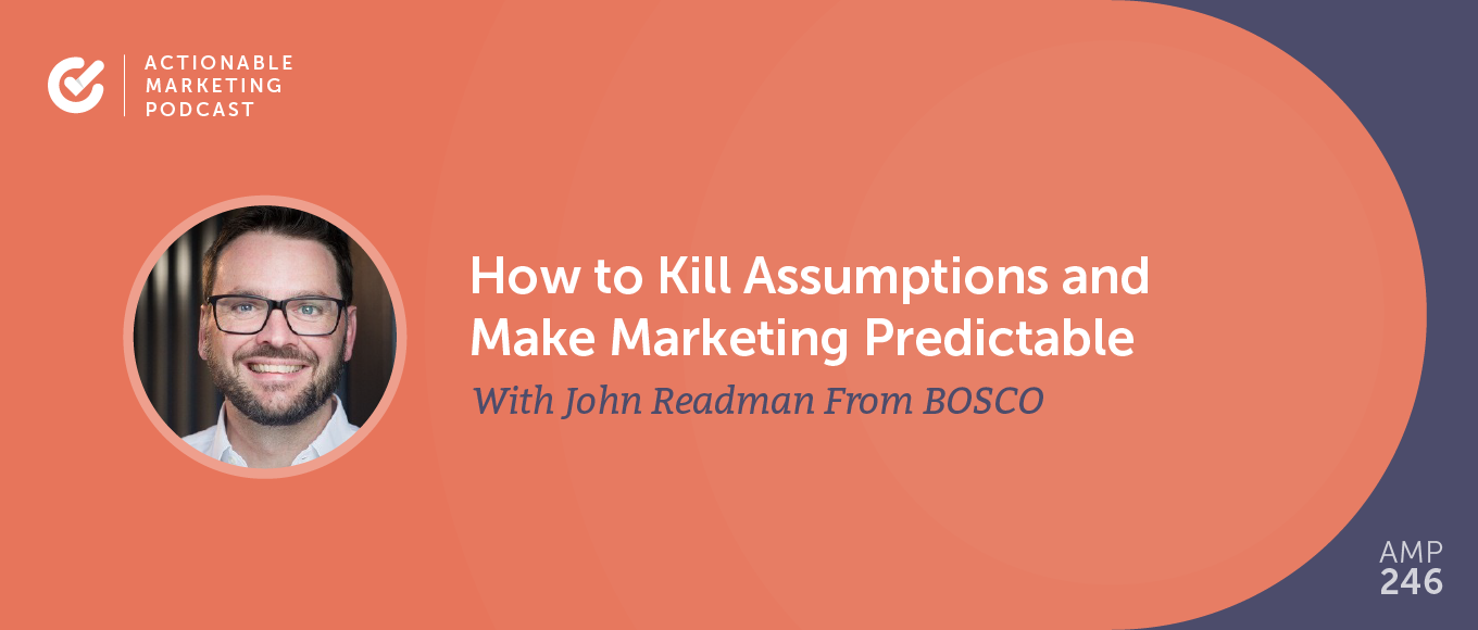 How to Kill Assumptions and Make Marketing Predictable With John Readman From BOSCO [AMP 246]