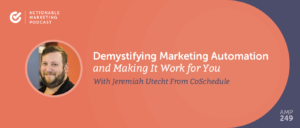 Demystifying Marketing Automation and Making It Work for You With Jeremiah Utecht From CoSchedule [AMP 249]