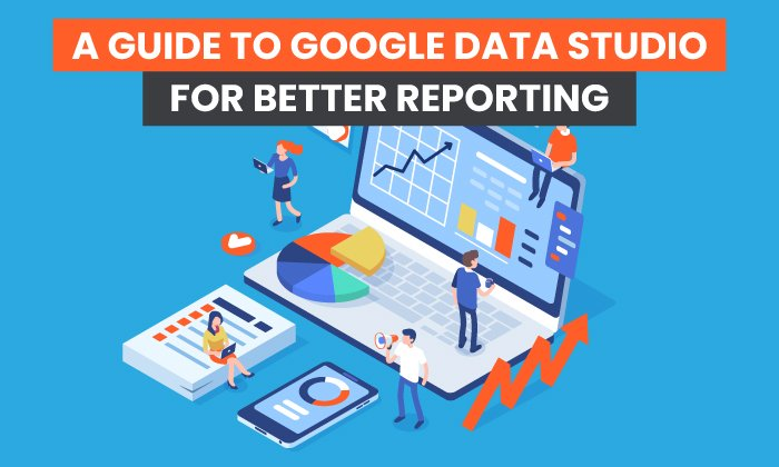 A Guide to Google Data Studio for Better Reporting