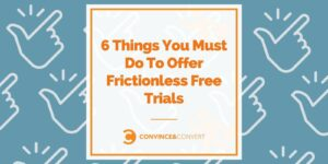 6 Things You Must Do To Offer Frictionless Free Trials