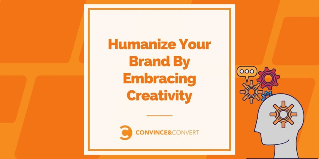 Humanize Your Brand By Embracing Creativity