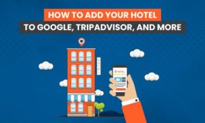 How to Add Your Hotel to Google, TripAdvisor, and More