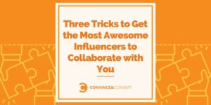 Three Tricks to Get the Most Awesome Influencers to Collaborate with You